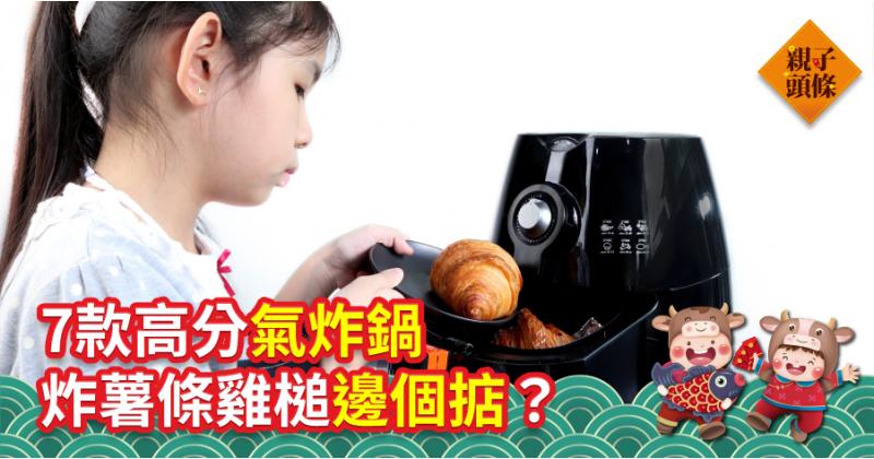 【消委會測試】7款高分氣炸鍋 炸薯條雞膇邊款掂?
