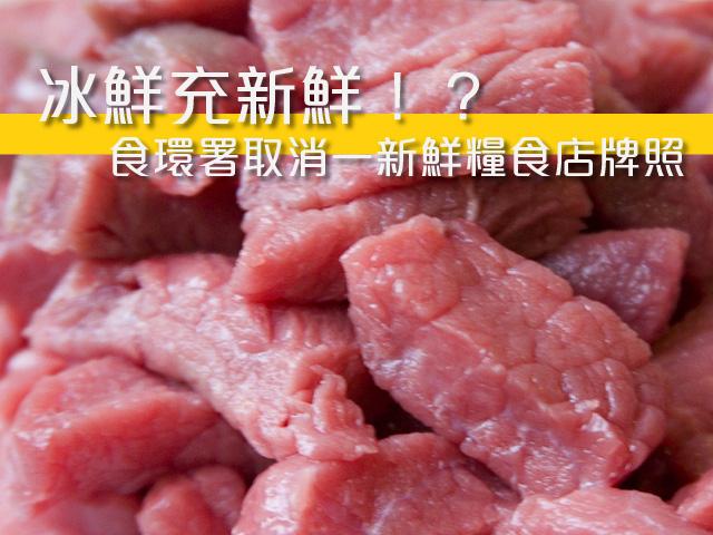 【冰鮮充新鮮】 食環署取消一新鮮糧食店牌照